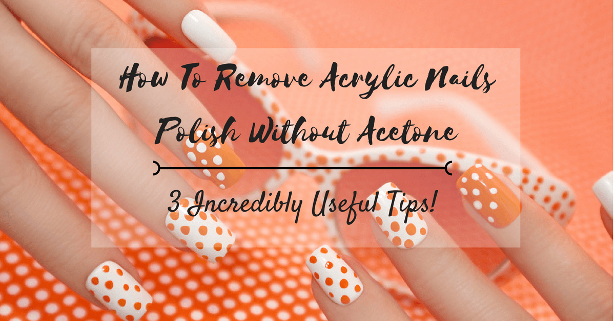 How To Remove Acrylic Nails Polish Without Acetone: 3 Incredibly ...